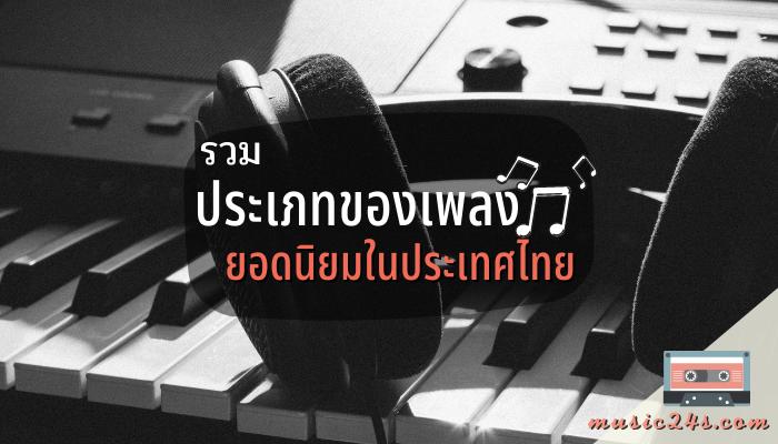 รวมประเภทของเพลงยอดนิยมในประเทศไทย เพลงที่เราฟังกันในทุกวันนี้แต่ละเพลงนั้นก็มีประเภทที่แตกต่างกันออกไป ส่วนใหญ่แล้วมักจะแบ่งตามความนิยม