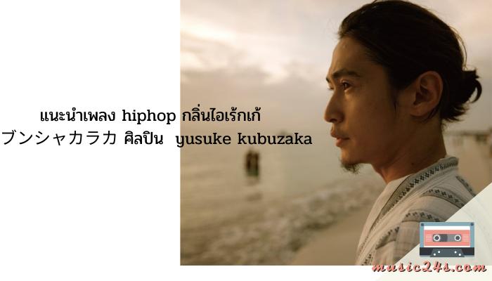แนะนำเพลง hiphop กลิ่นไอเร้กเก้ ブンシャカラカ ศิลปิน yusuke kubuzaka สำหรับใครที่เคยดูภาพยนตร์หรือซีรีย์ญี่ปุ่นอาจจะคุ้นชื่อกับศิลปินรายนี้นั่นคือ yusuke kubuzaka